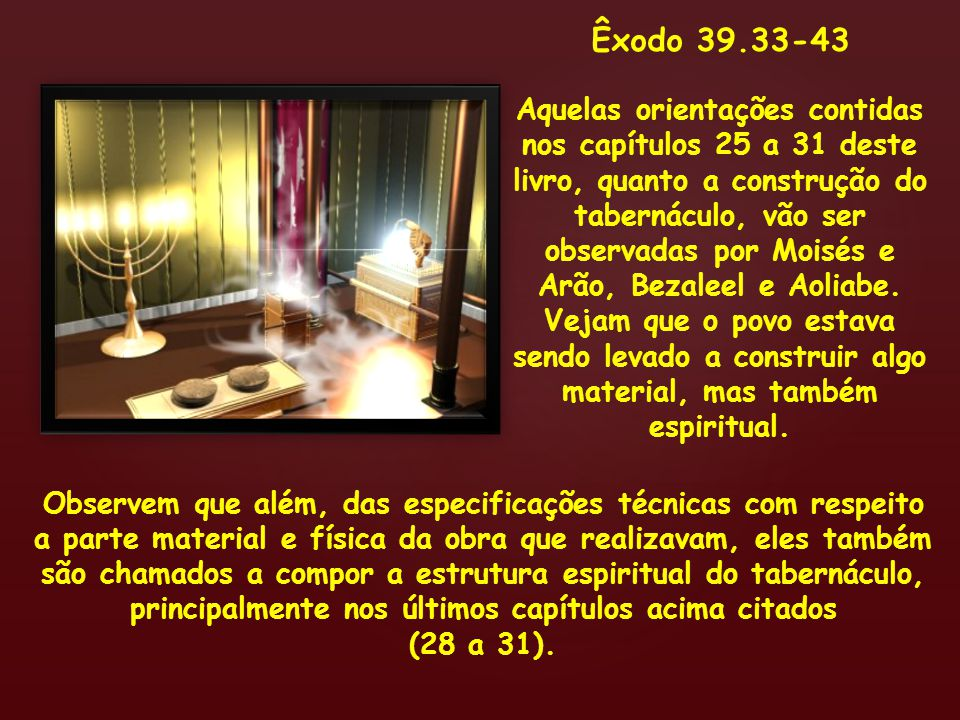 Êxodo 39.33-43 Aquelas orientações contidas nos capítulos 25 a 31 deste livro, quanto a construção do tabernáculo, vão ser observadas por Moisés e Arã
