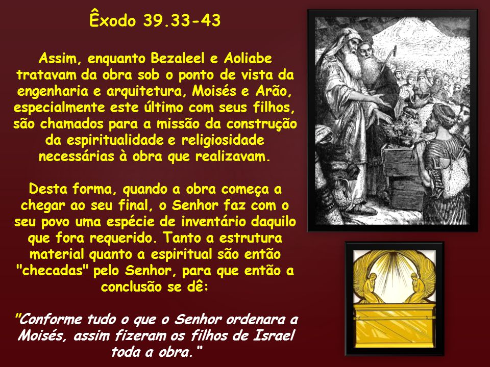 Êxodo 39.33-43 Assim, enquanto Bezaleel e Aoliabe tratavam da obra sob o ponto de vista da engenharia e arquitetura, Moisés e Arão, especialmente este