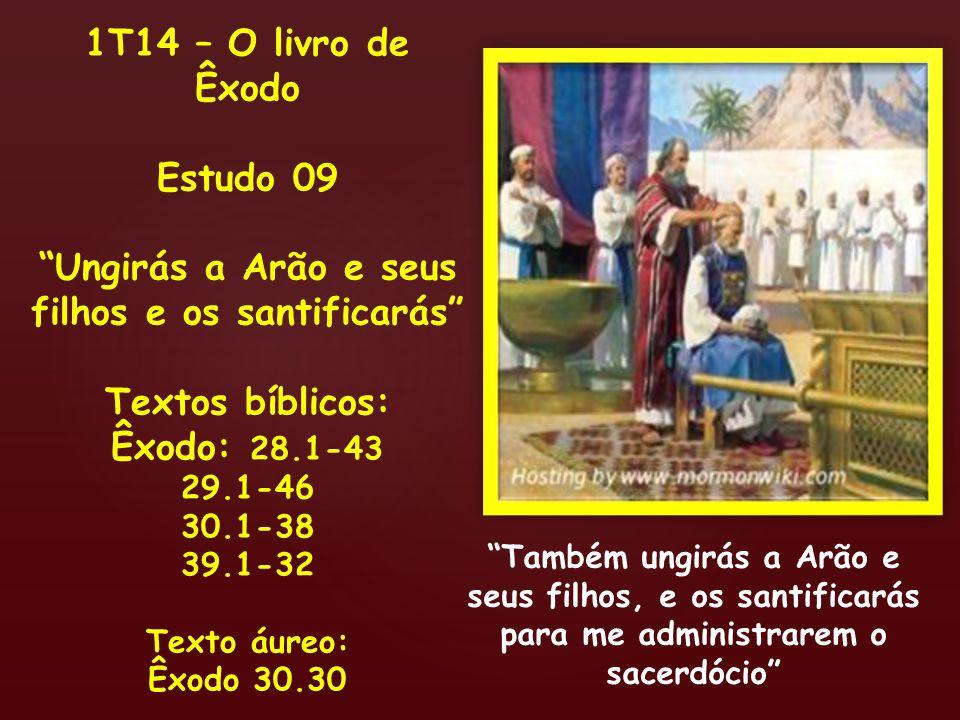 1T14 – O livro de Êxodo Estudo 09 Ungirás a Arão e seus filhos e os santificarás Textos bíblicos: Êxodo: 28.1-43 29.1-46 30.1-38 39.1-32 Texto áureo: