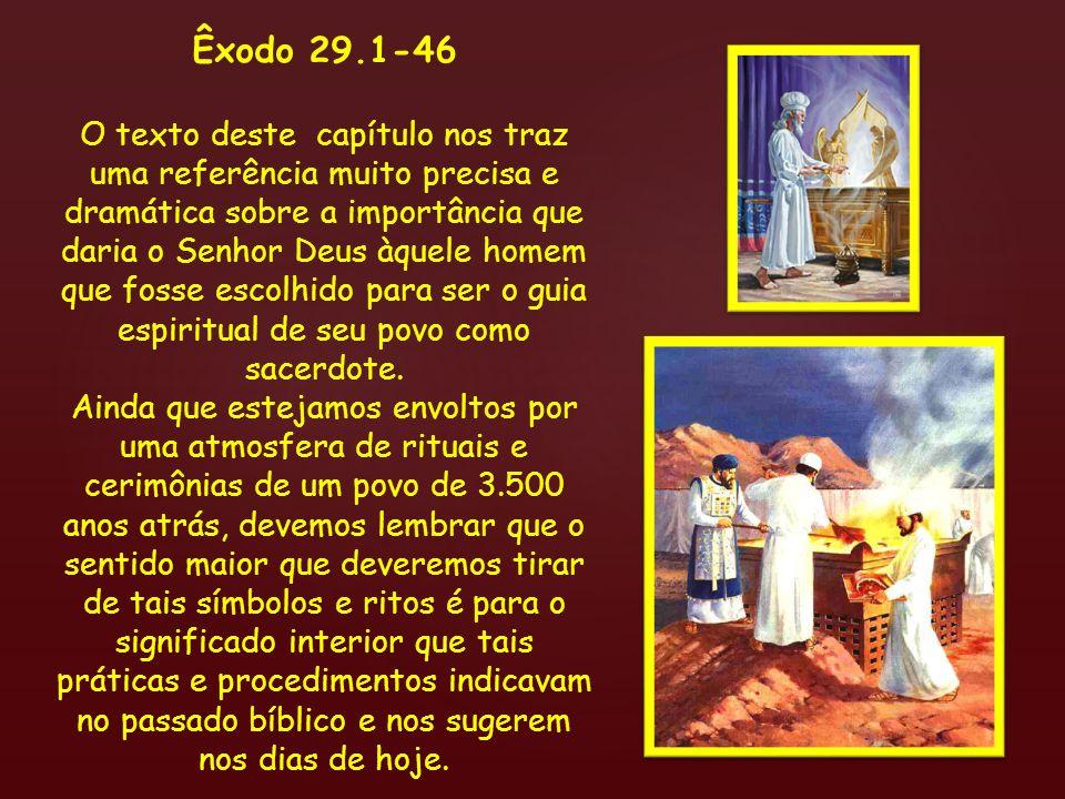 { Êxodo 29.1-46 (alguns destaques): 29.1 Isto é o que lhes farás para os santificar, para que me administrem o sacerdócio: Toma um novilho...