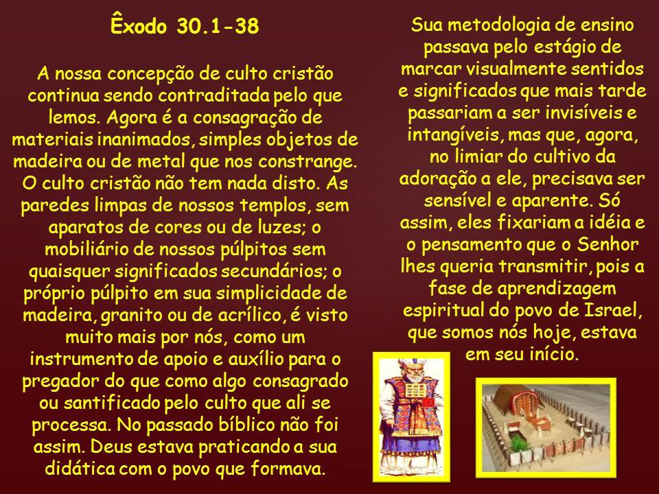 Êxodo 30.1-38 A nossa concepção de culto cristão continua sendo contraditada pelo que lemos. Agora é a consagração de materiais inanimados, simples ob