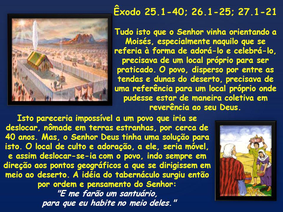 Êxodo 25.1-40; 26.1-25; 27.1-21 Tudo isto que o Senhor vinha orientando a Moisés, especialmente naquilo que se referia à forma de adorá-lo e celebrá-lo, precisava de um local próprio para ser praticado.