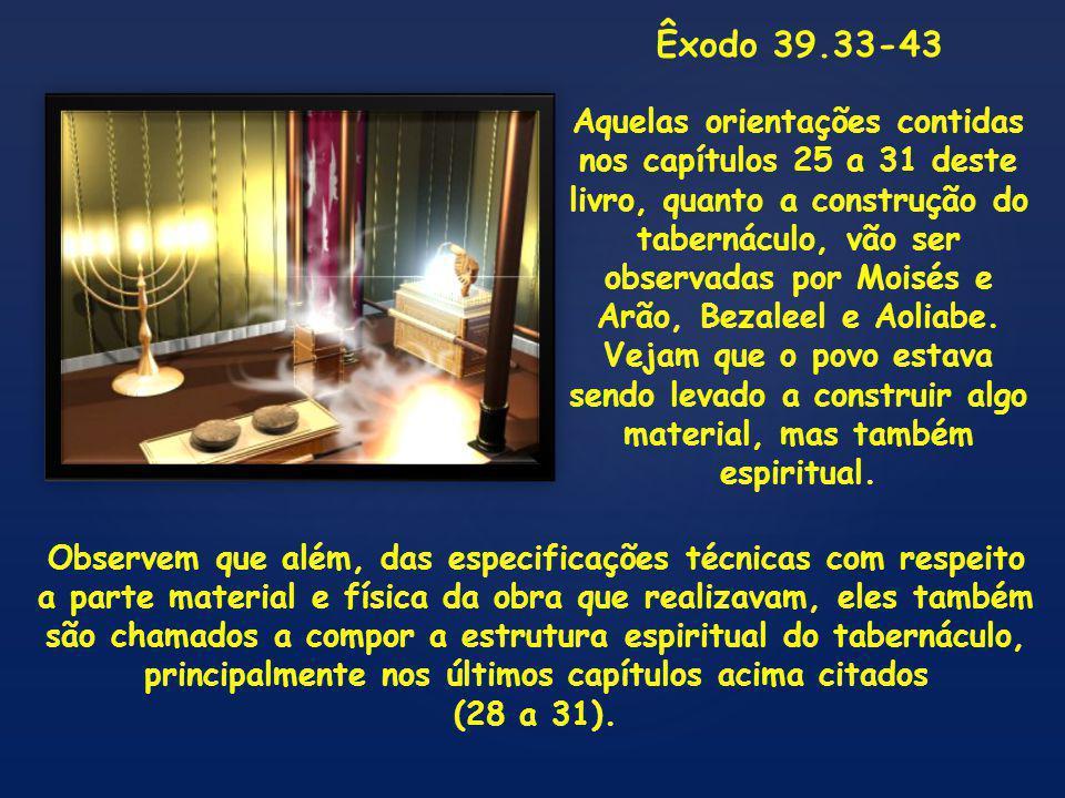 Êxodo 39.33-43 Aquelas orientações contidas nos capítulos 25 a 31 deste livro, quanto a construção do tabernáculo, vão ser observadas por Moisés e Arão, Bezaleel e Aoliabe.