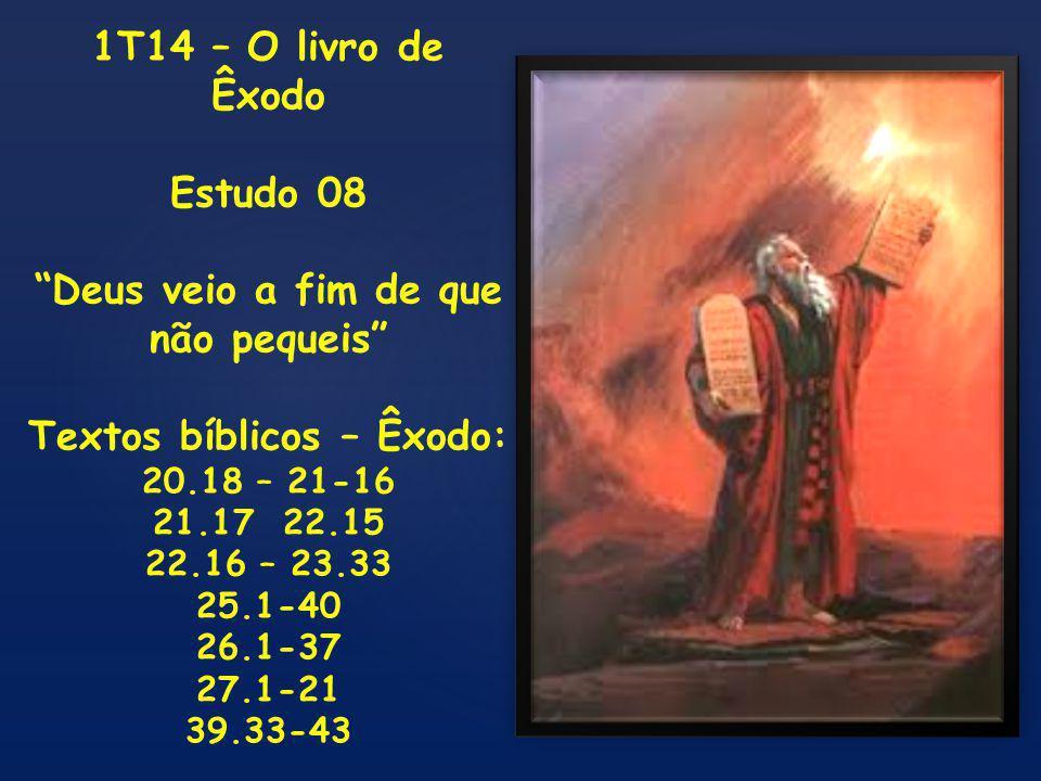 1T14 – O livro de Êxodo Estudo 08 Deus veio a fim de que não pequeis Textos bíblicos – Êxodo: 20.18 – 21-16 21.17 22.15 22.16 – 23.33 25.1-40 26.1-37 27.1-21 39.33-43