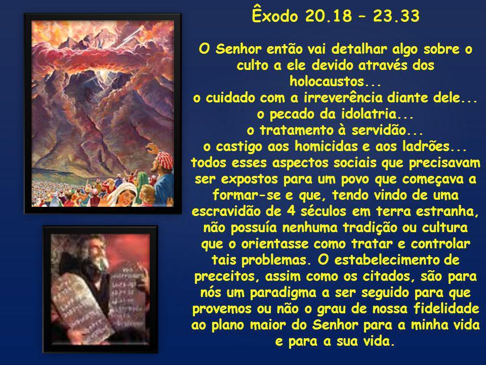 { Êxodo 20.18-26; 21.1-36; 22.1-31; 23.1-33 (alguns destaques): 2 0 21 Todo o povo presenciava os trovões, e os relâmpagos, e o sonido da buzina, e o monte a fumegar; e o povo, vendo isso, estremeceu e pôs-se de longe.