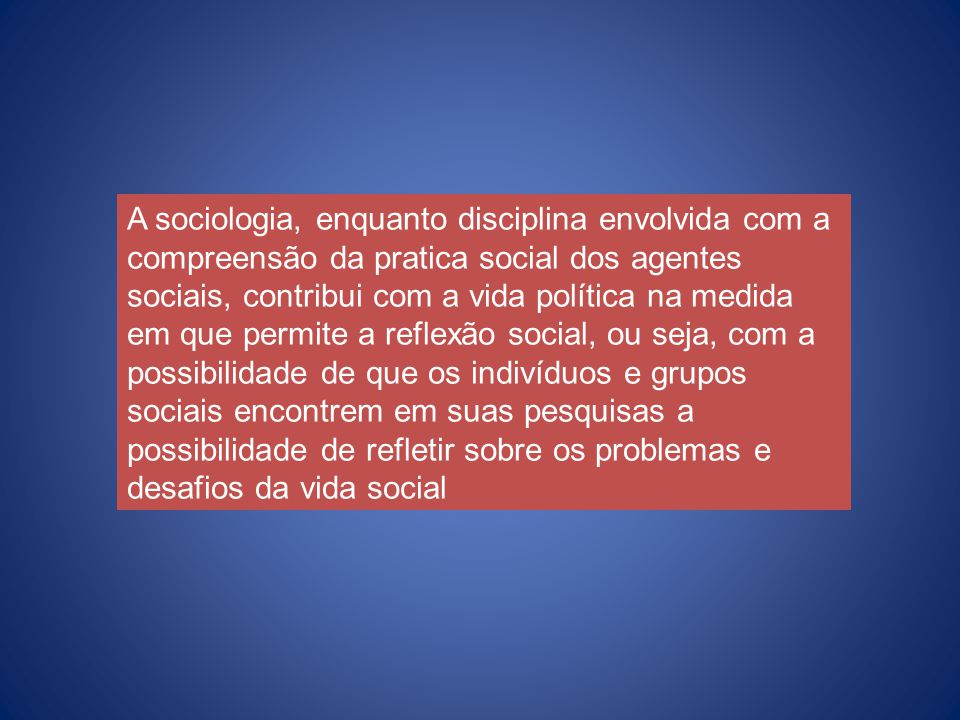 A sociologia, enquanto disciplina envolvida com a compreensão da pratica social dos agentes sociais, contribui com a vida política na medida em que pe