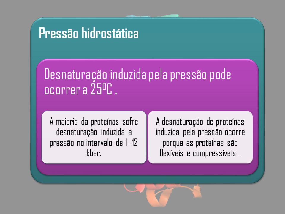 Pressão hidrostática Desnaturação induzida pela pressão pode ocorrer a 25 0 C. A maioria da proteínas sofre desnaturação induzida a pressão no interva