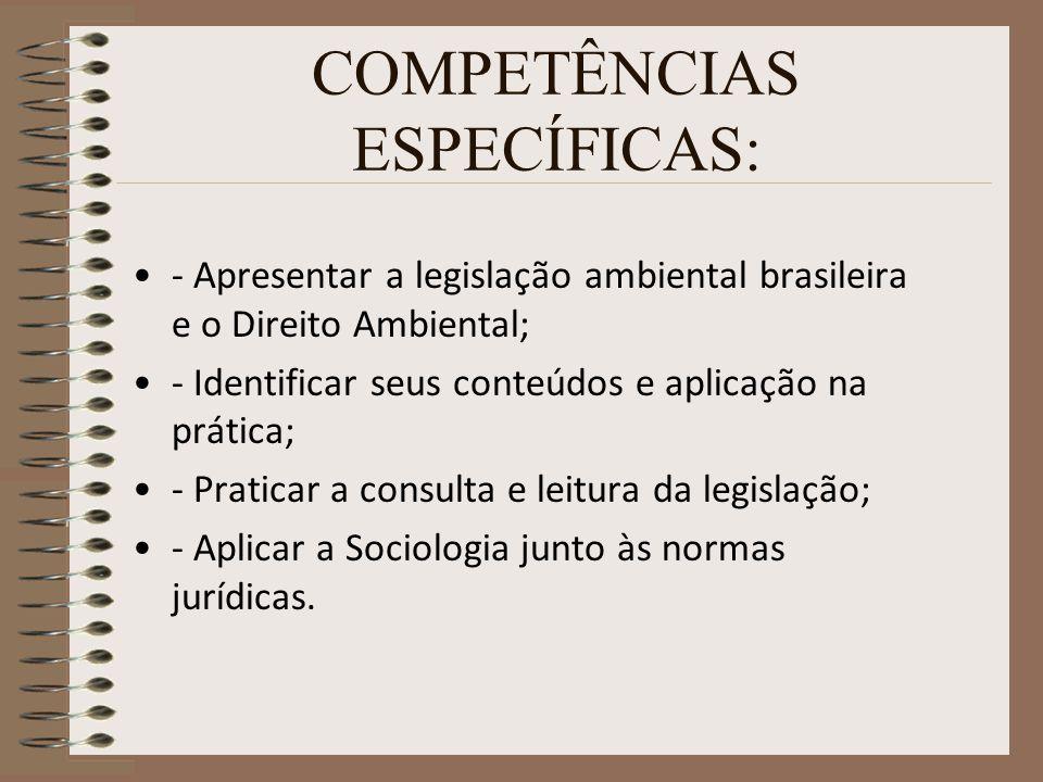 COMPETÊNCIAS ESPECÍFICAS: - Apresentar a legislação ambiental brasileira e o Direito Ambiental; - Identificar seus conteúdos e aplicação na prática; -