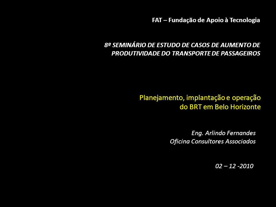 FAT – Fundação de Apoio à Tecnologia 8º SEMINÁRIO DE ESTUDO DE CASOS DE AUMENTO DE PRODUTIVIDADE DO TRANSPORTE DE PASSAGEIROS Planejamento, implantação e operação do BRT em Belo Horizonte Eng.