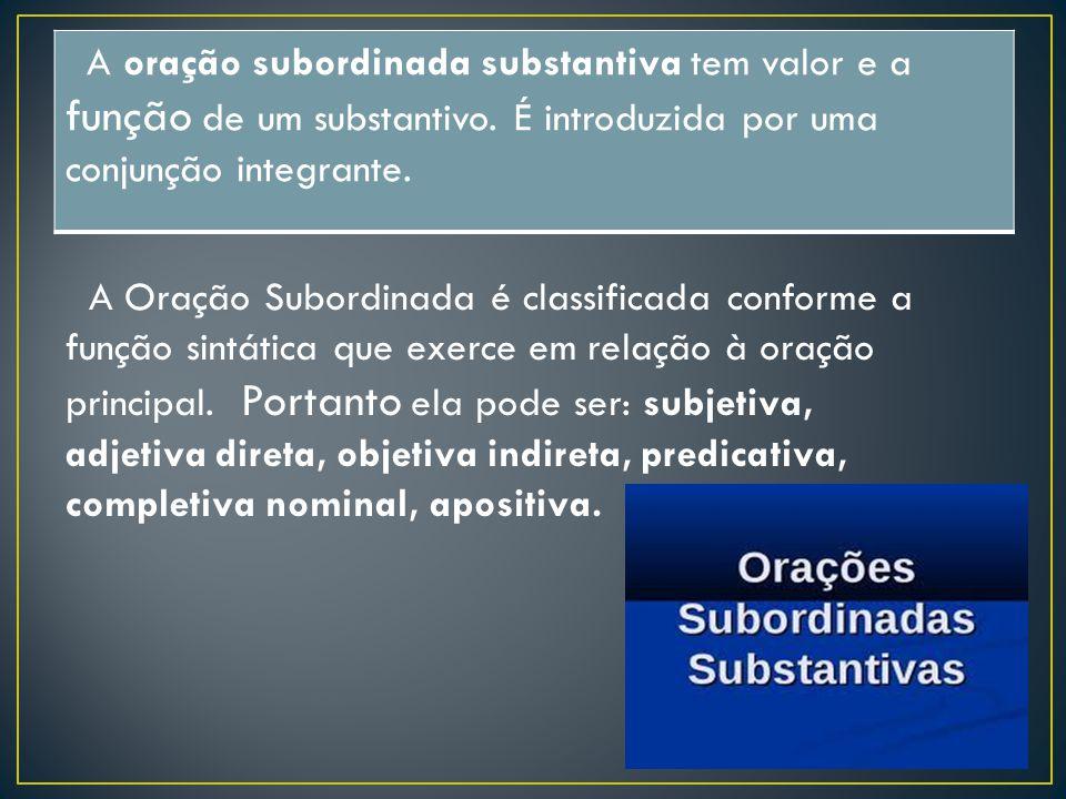 A oração subordinada substantiva tem valor e a função de um substantivo. É introduzida por uma conjunção integrante. A Oração Subordinada é classifica