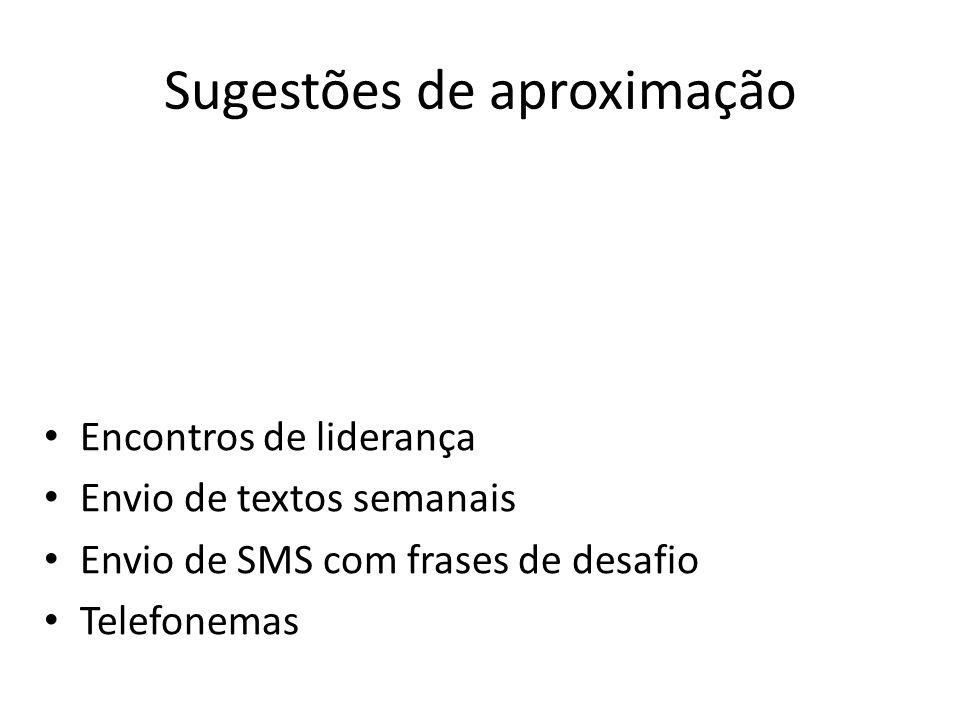 Sugestões de aproximação Encontros de liderança Envio de textos semanais Envio de SMS com frases de desafio Telefonemas