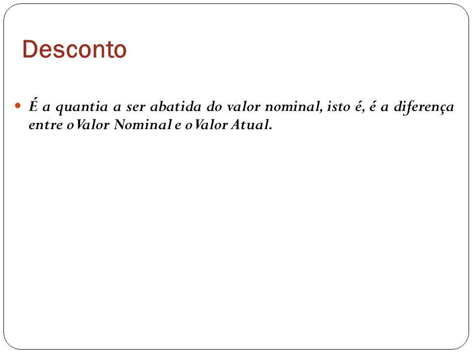 Desconto É a quantia a ser abatida do valor nominal, isto é, é a diferença entre o Valor Nominal e o Valor Atual.