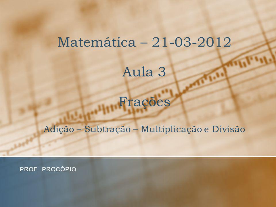 Matemática – 21-03-2012 Aula 3 Frações Adição – Subtração – Multiplicação e Divisão PROF. PROCÓPIO