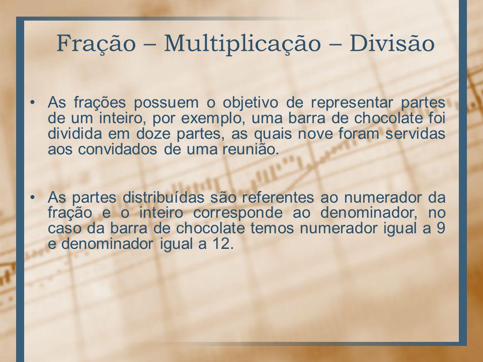 Fração – Multiplicação – Divisão As frações possuem o objetivo de representar partes de um inteiro, por exemplo, uma barra de chocolate foi dividida em doze partes, as quais nove foram servidas aos convidados de uma reunião.