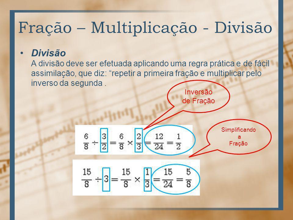 Fração – Multiplicação - Divisão Divisão A divisão deve ser efetuada aplicando uma regra prática e de fácil assimilação, que diz: repetir a primeira fração e multiplicar pelo inverso da segunda.