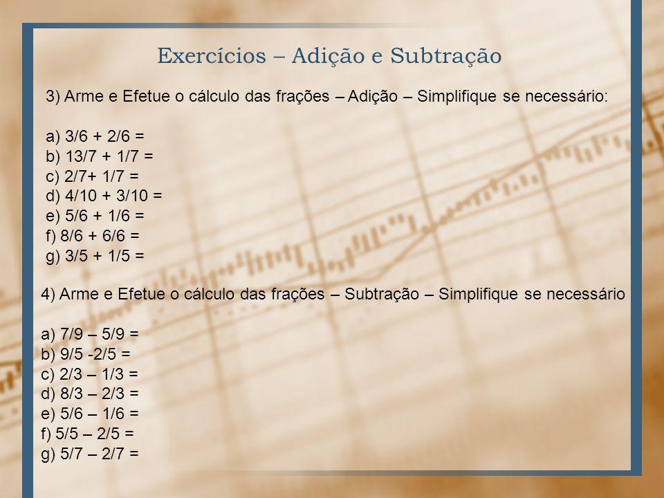 Exercícios – Adição e Subtração 3) Arme e Efetue o cálculo das frações – Adição – Simplifique se necessário: a) 3/6 + 2/6 = b) 13/7 + 1/7 = c) 2/7+ 1/7 = d) 4/10 + 3/10 = e) 5/6 + 1/6 = f) 8/6 + 6/6 = g) 3/5 + 1/5 = 4) Arme e Efetue o cálculo das frações – Subtração – Simplifique se necessário a) 7/9 – 5/9 = b) 9/5 -2/5 = c) 2/3 – 1/3 = d) 8/3 – 2/3 = e) 5/6 – 1/6 = f) 5/5 – 2/5 = g) 5/7 – 2/7 =