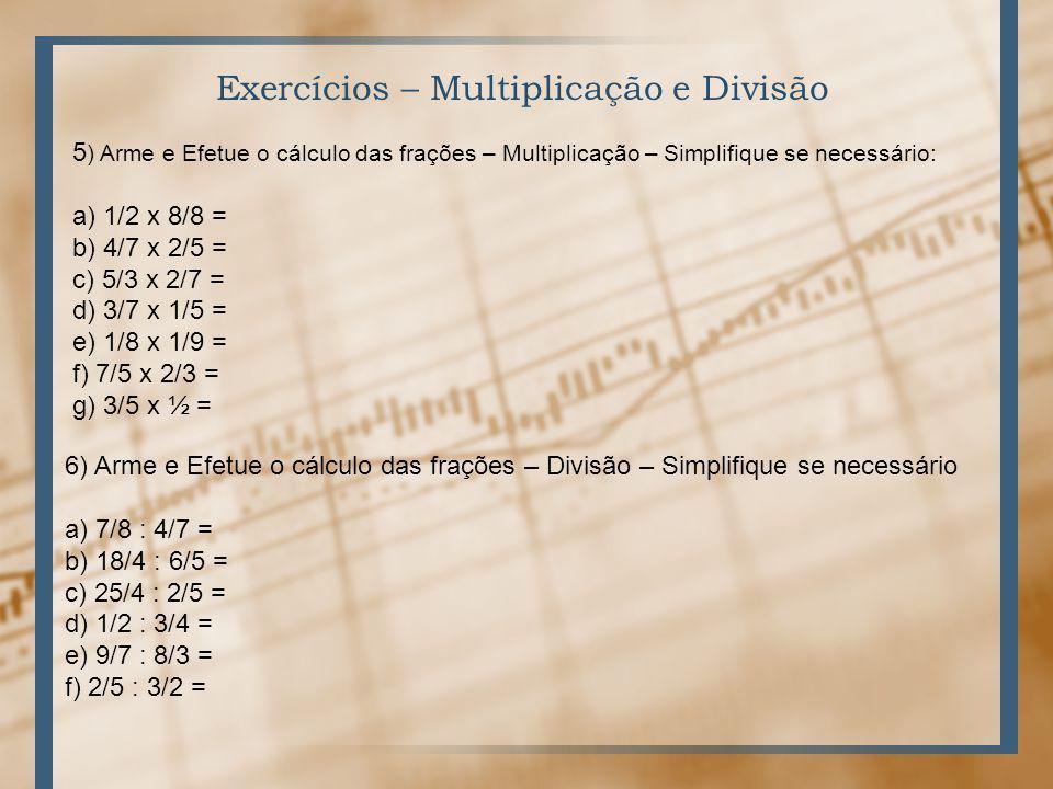 Exercícios – Multiplicação e Divisão 5 ) Arme e Efetue o cálculo das frações – Multiplicação – Simplifique se necessário: a) 1/2 x 8/8 = b) 4/7 x 2/5 = c) 5/3 x 2/7 = d) 3/7 x 1/5 = e) 1/8 x 1/9 = f) 7/5 x 2/3 = g) 3/5 x ½ = 6) Arme e Efetue o cálculo das frações – Divisão – Simplifique se necessário a) 7/8 : 4/7 = b) 18/4 : 6/5 = c) 25/4 : 2/5 = d) 1/2 : 3/4 = e) 9/7 : 8/3 = f) 2/5 : 3/2 =