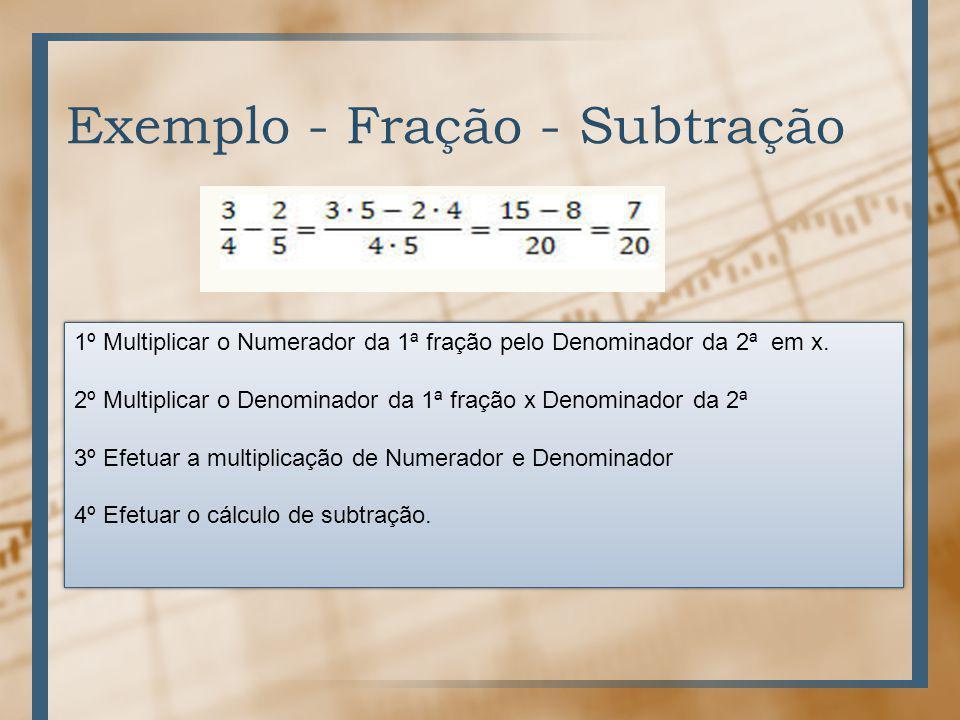 Exemplo - Fração - Subtração 1º Multiplicar o Numerador da 1ª fração pelo Denominador da 2ª em x.