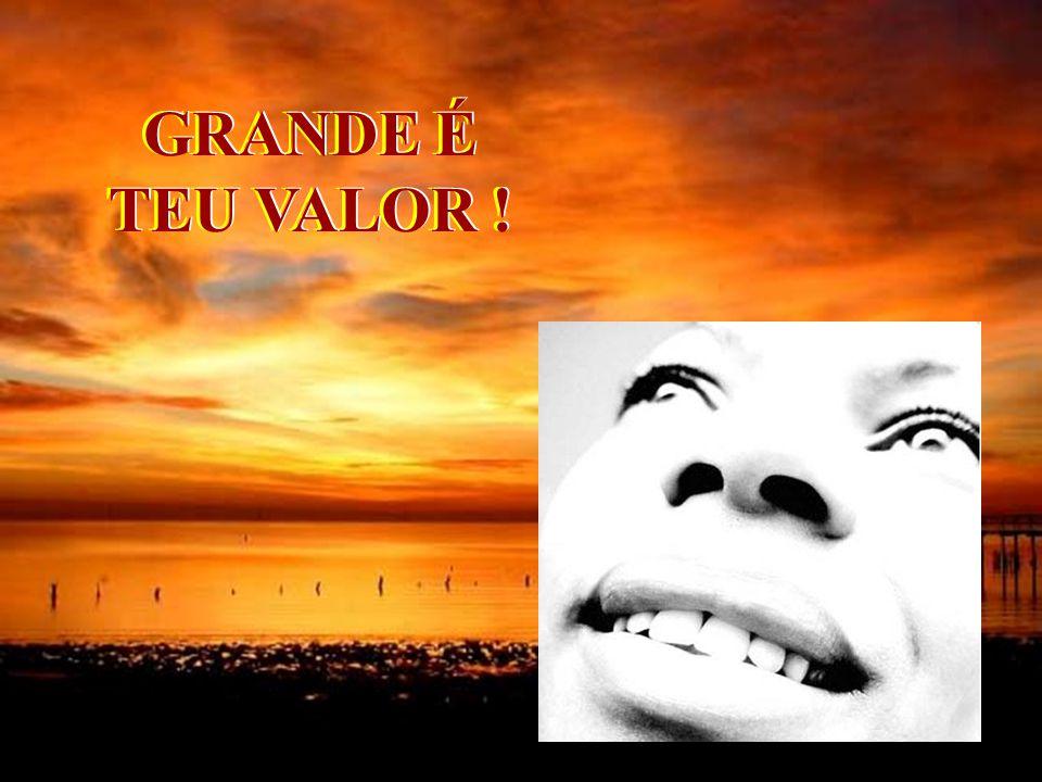GRANDE É TEU VALOR !