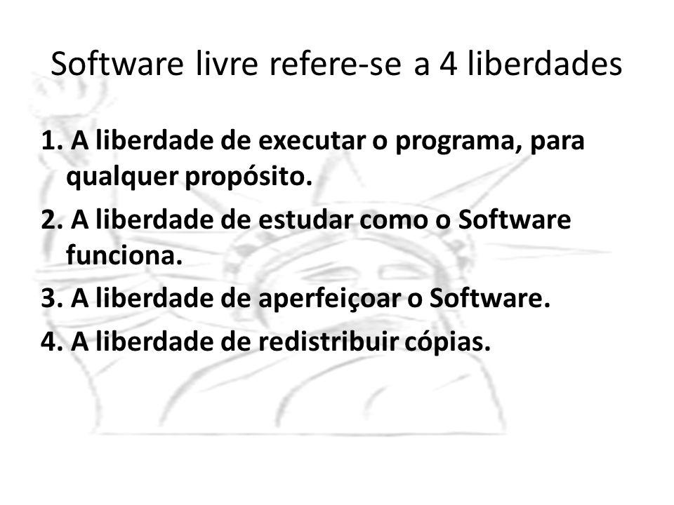 Software livre refere-se a 4 liberdades 1. A liberdade de executar o programa, para qualquer propósito. 2. A liberdade de estudar como o Software func