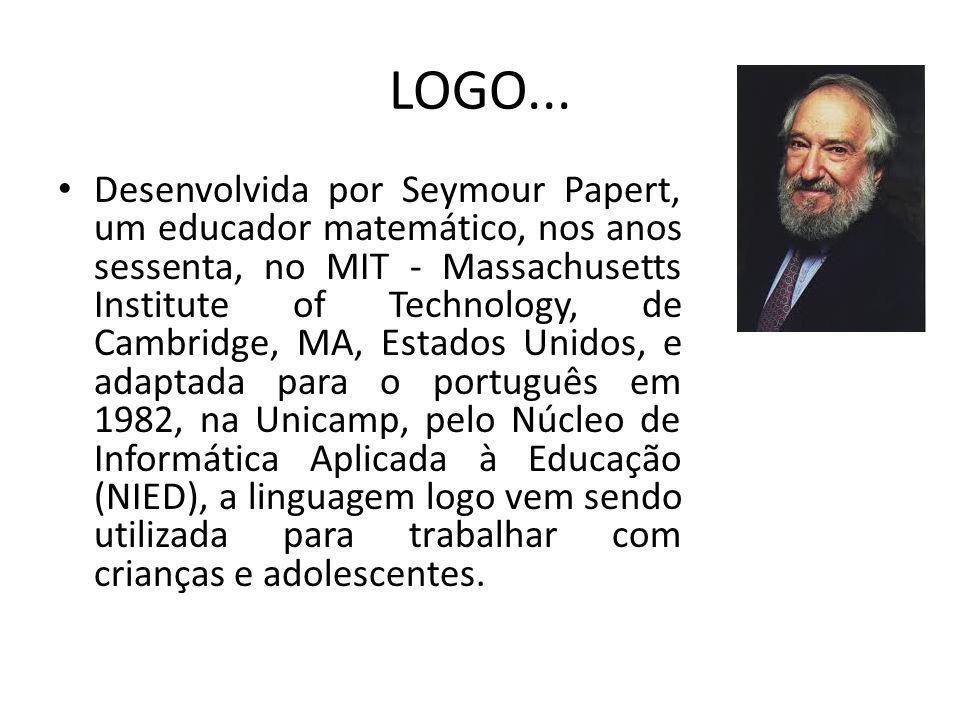 LOGO... Desenvolvida por Seymour Papert, um educador matemático, nos anos sessenta, no MIT - Massachusetts Institute of Technology, de Cambridge, MA,