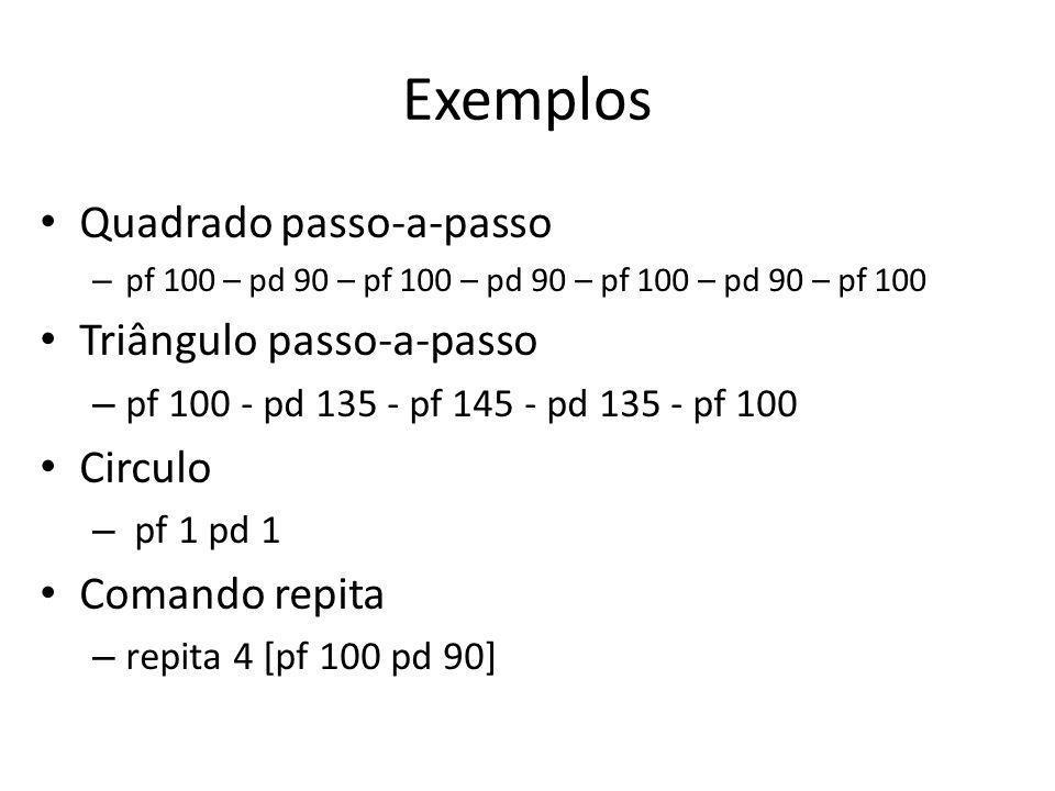 Exemplos Quadrado passo-a-passo – pf 100 – pd 90 – pf 100 – pd 90 – pf 100 – pd 90 – pf 100 Triângulo passo-a-passo – pf 100 - pd 135 - pf 145 - pd 135 - pf 100 Circulo – pf 1 pd 1 Comando repita – repita 4 [pf 100 pd 90]