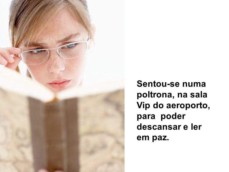 Sentou-se numa poltrona, na sala Vip do aeroporto, para poder descansar e ler em paz.