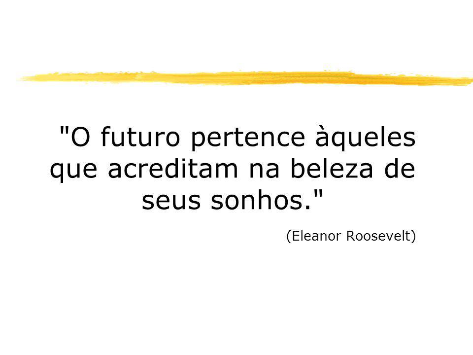 O futuro pertence àqueles que acreditam na beleza de seus sonhos. (Eleanor Roosevelt)