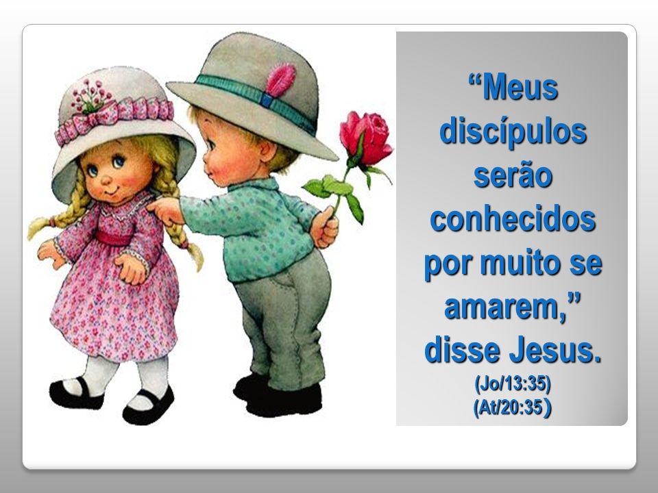 Meus discípulos serão conhecidos por muito se amarem, disse Jesus. (Jo/13:35) (At/20:35 )