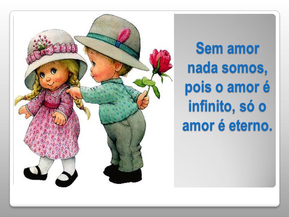 Sem amor nada somos, pois o amor é infinito, só o amor é eterno.