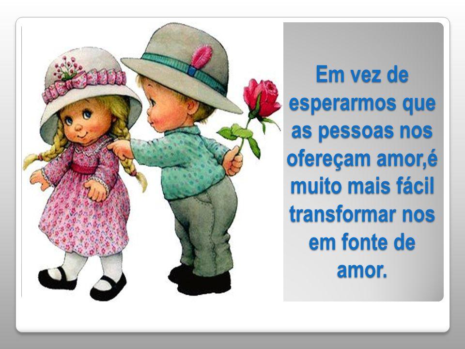 Em vez de esperarmos que as pessoas nos ofereçam amor,é muito mais fácil transformar nos em fonte de amor.