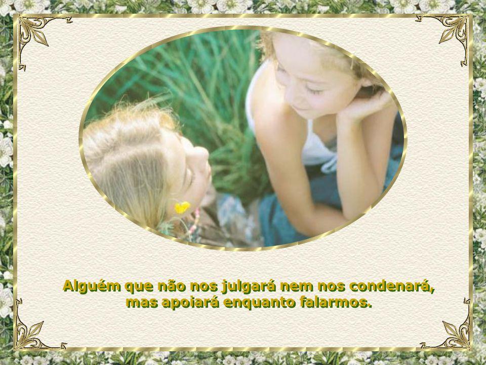 Um amigo para ajudar-me e guiar-me nas tribulações diárias, já que sempre em nossa vida nós precisamos de alguém para ouvir o que dizemos.