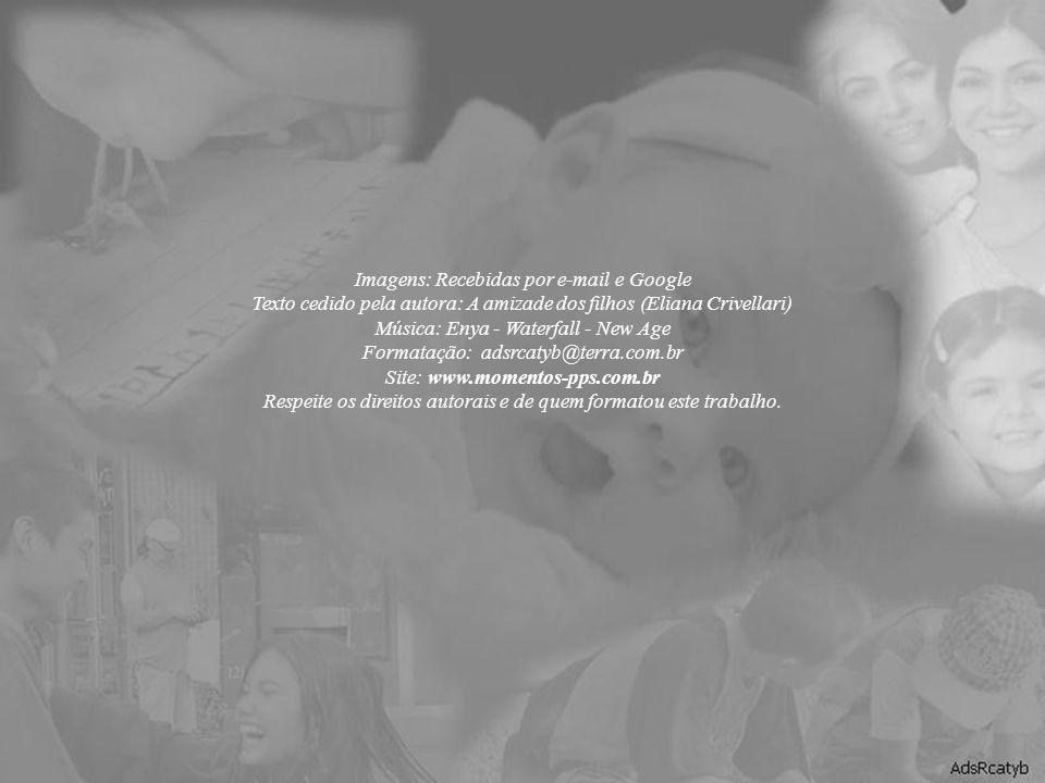 Imagens: Recebidas por e-mail e Google Texto cedido pela autora: A amizade dos filhos (Eliana Crivellari) Música: Enya - Waterfall - New Age Formatação: adsrcatyb@terra.com.br Site: www.momentos-pps.com.br Respeite os direitos autorais e de quem formatou este trabalho.