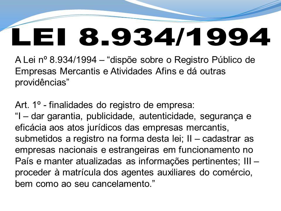 A Lei nº 8.934/1994 – dispõe sobre o Registro Público de Empresas Mercantis e Atividades Afins e dá outras providências Art. 1º - finalidades do regis