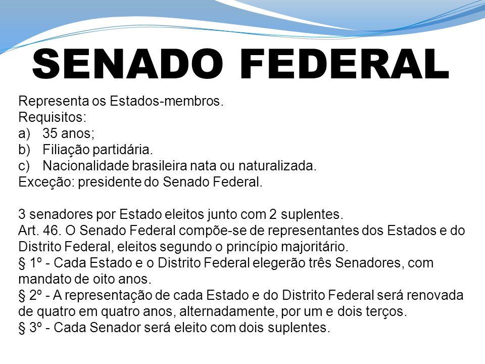 Representa os Estados-membros. Requisitos: a)35 anos; b)Filiação partidária. c)Nacionalidade brasileira nata ou naturalizada. Exceção: presidente do S