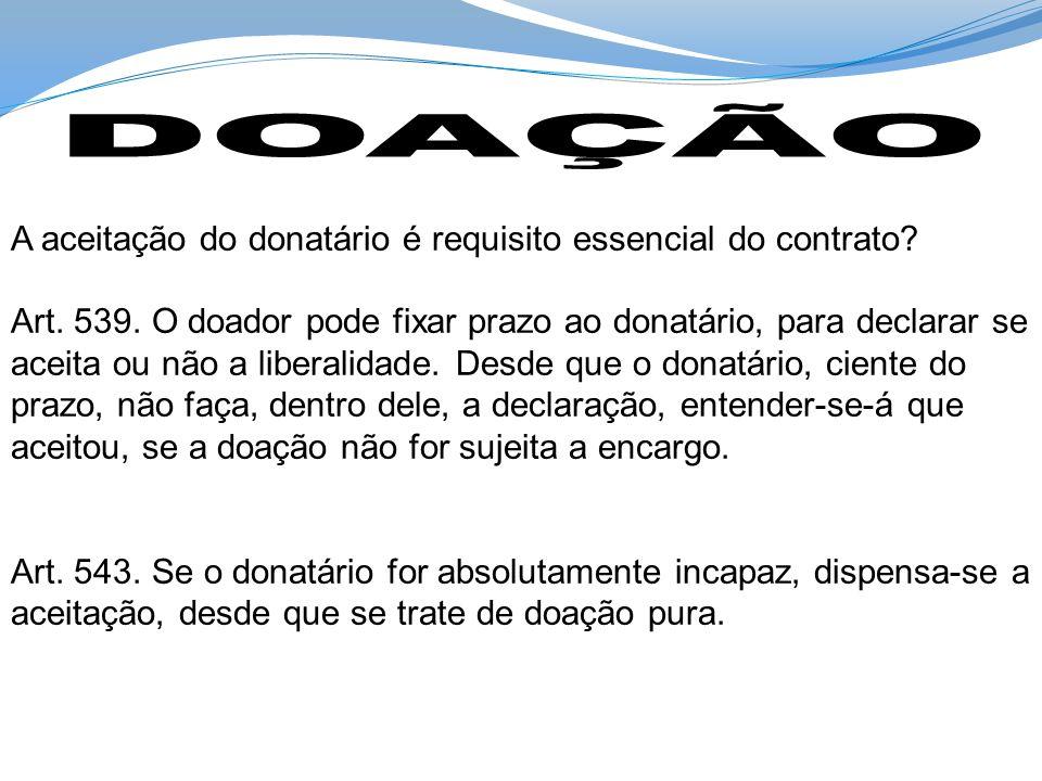 A aceitação do donatário é requisito essencial do contrato? Art. 539. O doador pode fixar prazo ao donatário, para declarar se aceita ou não a liberal