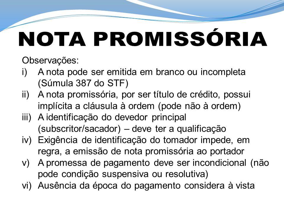 Observações: i)A nota pode ser emitida em branco ou incompleta (Súmula 387 do STF) ii)A nota promissória, por ser título de crédito, possui implícita a cláusula à ordem (pode não à ordem) iii)A identificação do devedor principal (subscritor/sacador) – deve ter a qualificação iv)Exigência de identificação do tomador impede, em regra, a emissão de nota promissória ao portador v)A promessa de pagamento deve ser incondicional (não pode condição suspensiva ou resolutiva) vi)Ausência da época do pagamento considera à vista