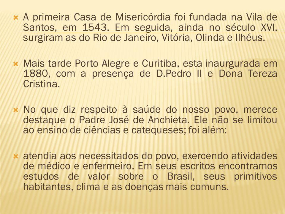 A primeira Casa de Misericórdia foi fundada na Vila de Santos, em 1543. Em seguida, ainda no século XVI, surgiram as do Rio de Janeiro, Vitória, Olind