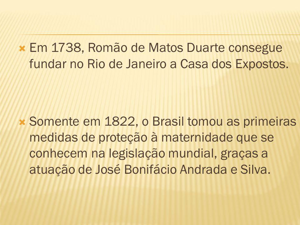 Em 1738, Romão de Matos Duarte consegue fundar no Rio de Janeiro a Casa dos Expostos. Somente em 1822, o Brasil tomou as primeiras medidas de proteção