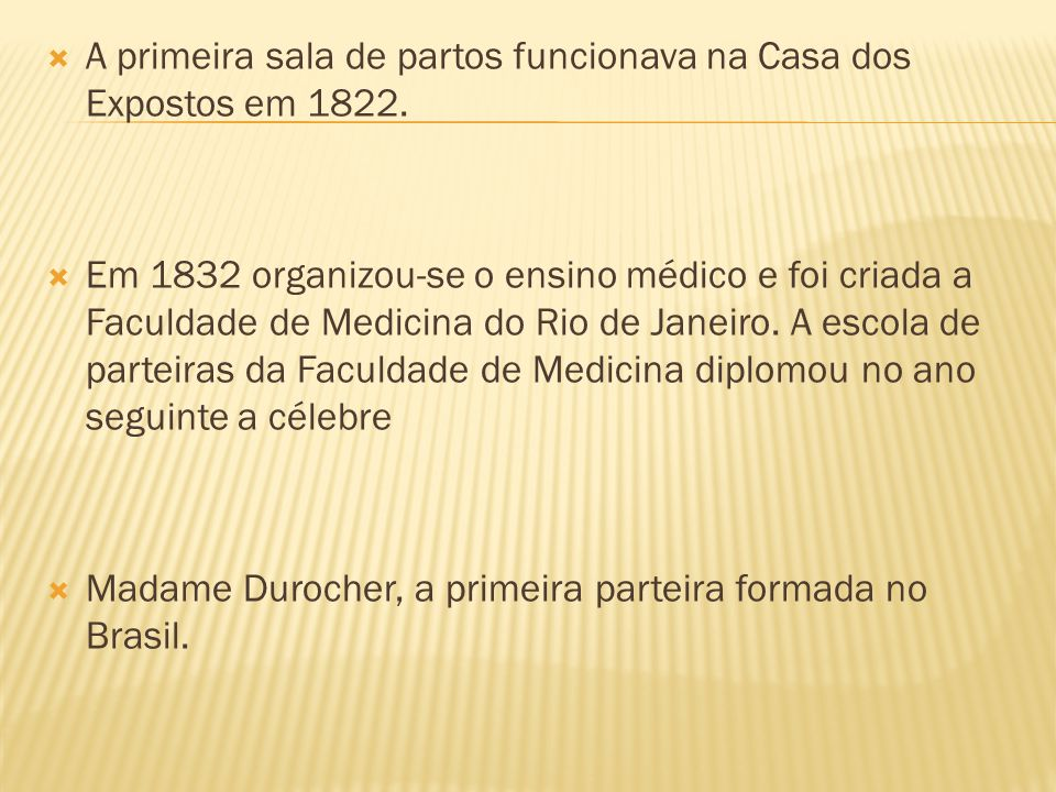 A primeira sala de partos funcionava na Casa dos Expostos em 1822. Em 1832 organizou-se o ensino médico e foi criada a Faculdade de Medicina do Rio de