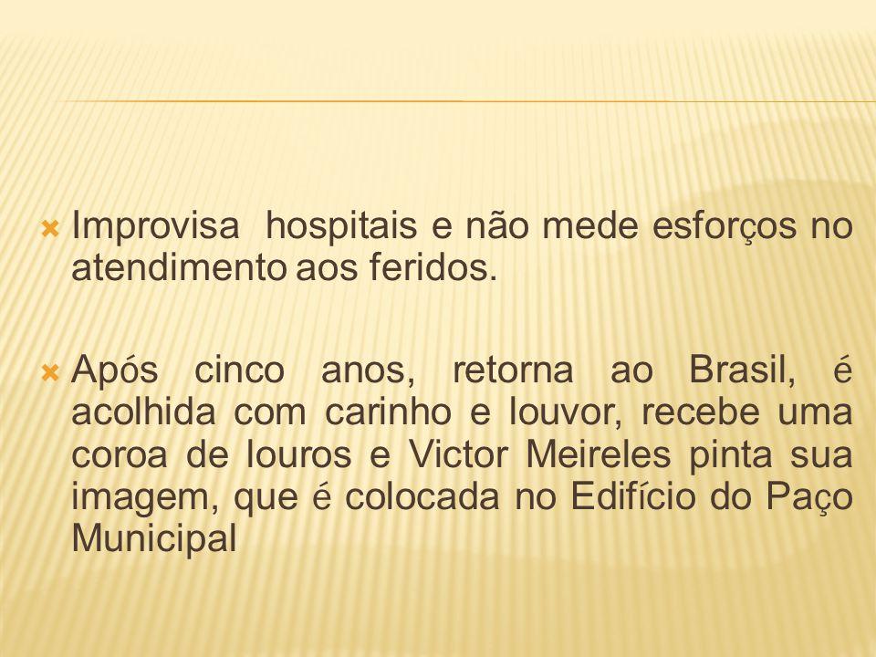 Improvisa hospitais e não mede esfor ç os no atendimento aos feridos. Ap ó s cinco anos, retorna ao Brasil, é acolhida com carinho e louvor, recebe um