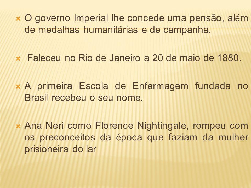 O governo Imperial lhe concede uma pensão, al é m de medalhas humanit á rias e de campanha. Faleceu no Rio de Janeiro a 20 de maio de 1880. A primeira