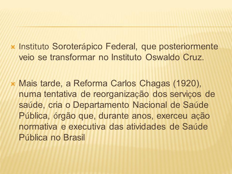 Instituto Soroter á pico Federal, que posteriormente veio se transformar no Instituto Oswaldo Cruz. Mais tarde, a Reforma Carlos Chagas (1920), numa t