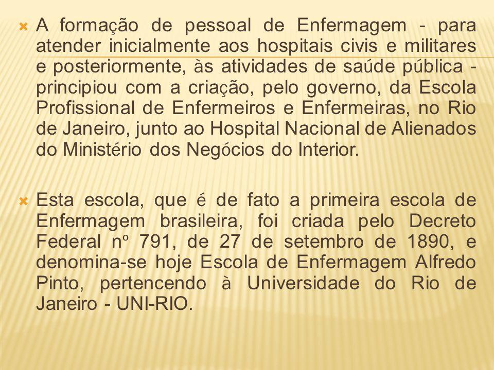 A forma ç ão de pessoal de Enfermagem - para atender inicialmente aos hospitais civis e militares e posteriormente, à s atividades de sa ú de p ú blica - principiou com a cria ç ão, pelo governo, da Escola Profissional de Enfermeiros e Enfermeiras, no Rio de Janeiro, junto ao Hospital Nacional de Alienados do Minist é rio dos Neg ó cios do Interior.