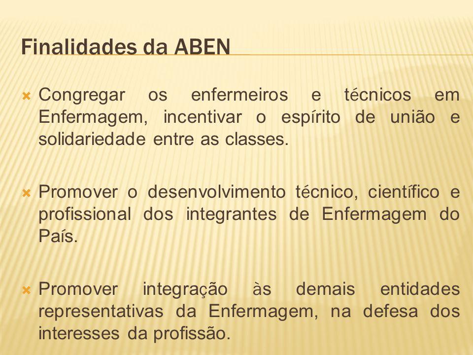 Finalidades da ABEN Congregar os enfermeiros e t é cnicos em Enfermagem, incentivar o esp í rito de união e solidariedade entre as classes. Promover o