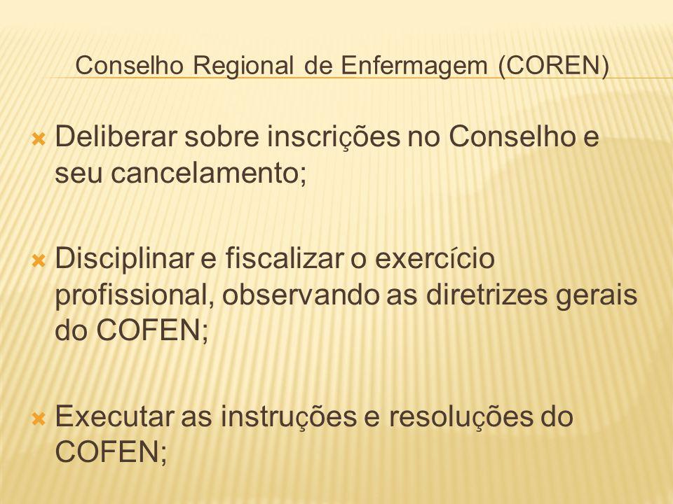 Conselho Regional de Enfermagem (COREN) Deliberar sobre inscri ç ões no Conselho e seu cancelamento; Disciplinar e fiscalizar o exerc í cio profission