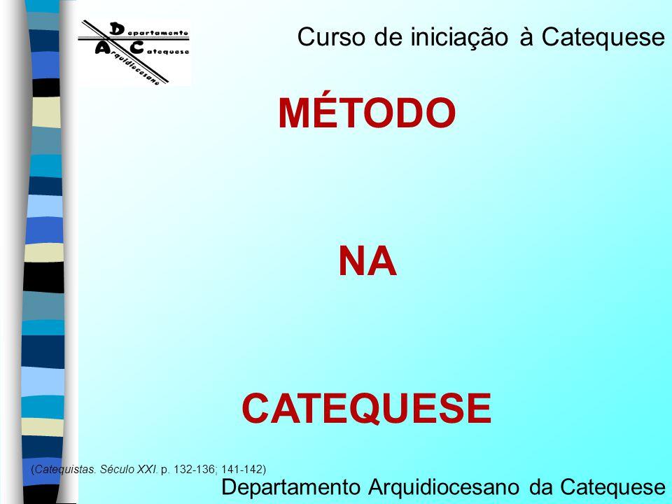 MÉTODO NA CATEQUESE Departamento Arquidiocesano da Catequese (Catequistas. Século XXI. p. 132-136; 141-142) Curso de iniciação à Catequese