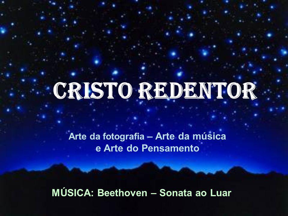 Arte da fotografia – Arte da música e Arte do Pensamento CRISTO REDENTOR MÚSICA: Beethoven – Sonata ao Luar