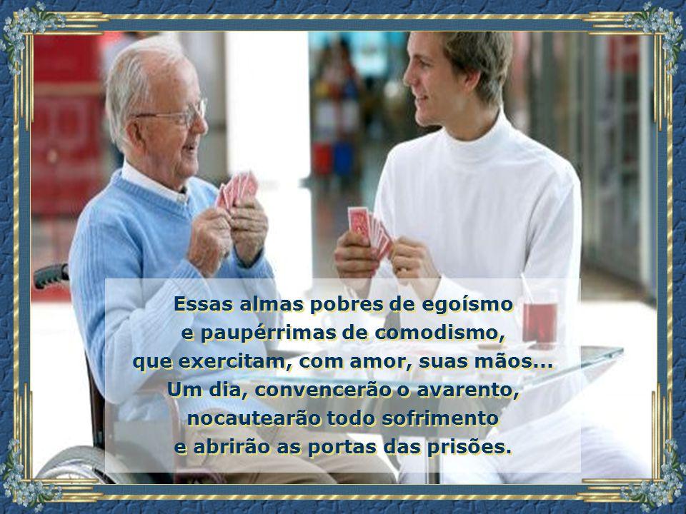 Essas almas pobres de egoísmo e paupérrimas de comodismo, que exercitam, com amor, suas mãos...