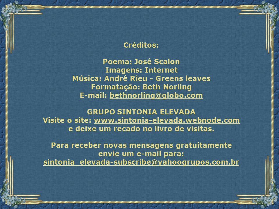 Créditos: Poema: José Scalon Imagens: Internet Música: André Rieu - Greens leaves Formatação: Beth Norling E-mail: bethnorling@globo.combethnorling@globo.com GRUPO SINTONIA ELEVADA Visite o site: www.sintonia-elevada.webnode.comwww.sintonia-elevada.webnode.com e deixe um recado no livro de visitas.